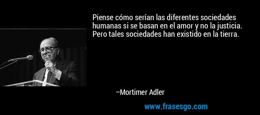 Piense cómo serían las diferentes sociedades humanas si se basan en el amor y no la justicia. Pero tales sociedades han existido en la tierra. – Mortimer Adler