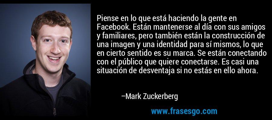 Piense en lo que está haciendo la gente en Facebook. Están mantenerse al día con sus amigos y familiares, pero también están la construcción de una imagen y una identidad para sí mismos, lo que en cierto sentido es su marca. Se están conectando con el público que quiere conectarse. Es casi una situación de desventaja si no estás en ello ahora. – Mark Zuckerberg