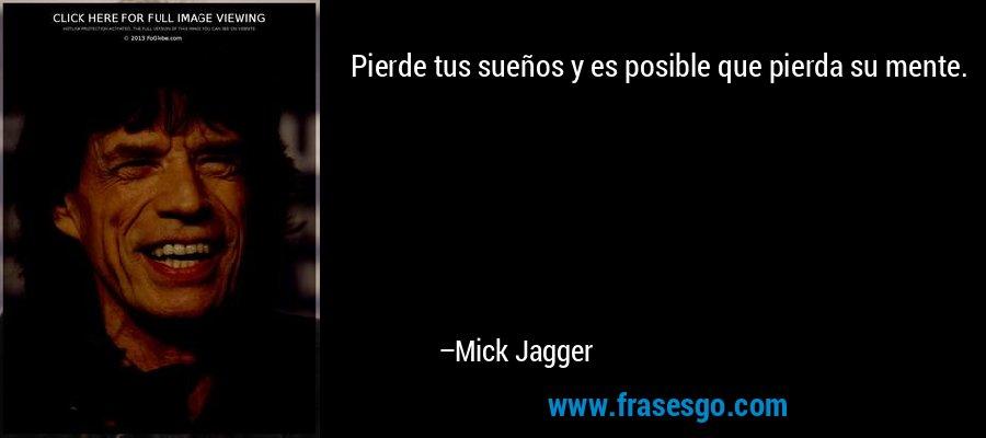 Pierde tus sueños y es posible que pierda su mente. – Mick Jagger
