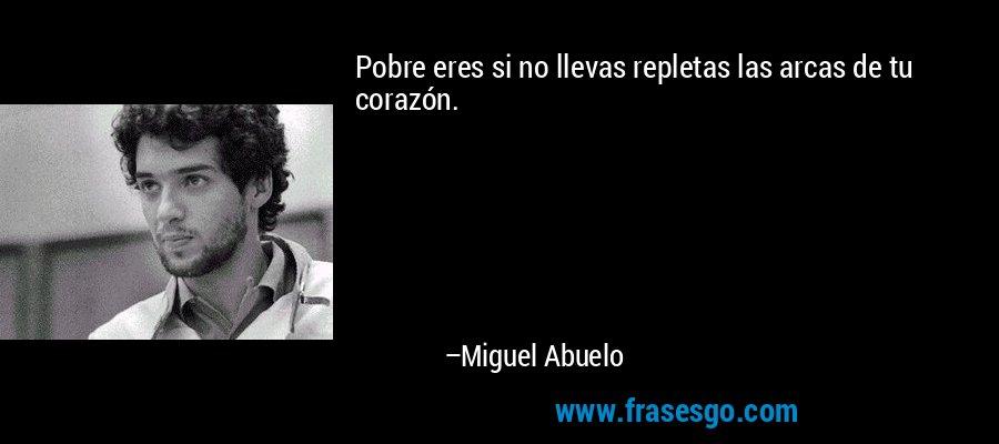 Pobre eres si no llevas repletas las arcas de tu corazón. – Miguel Abuelo