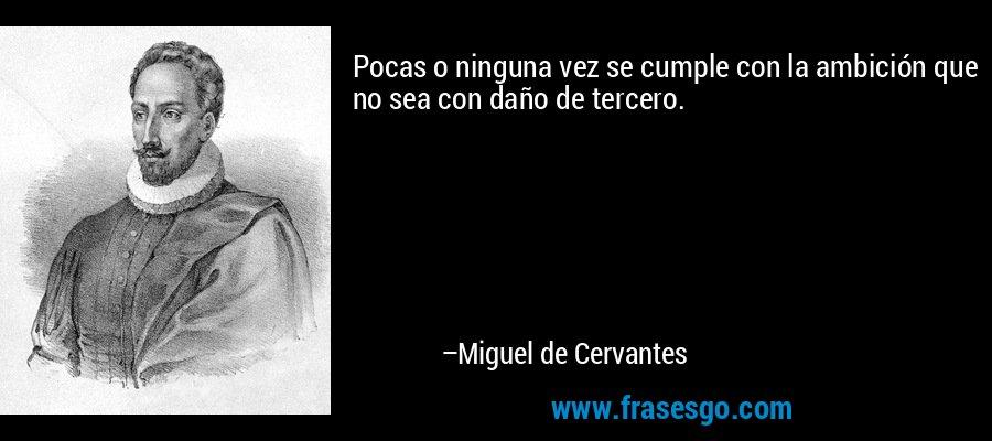Pocas o ninguna vez se cumple con la ambición que no sea con daño de tercero. – Miguel de Cervantes