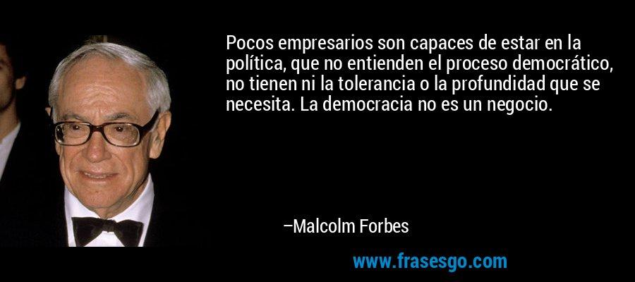 Pocos empresarios son capaces de estar en la política, que no entienden el proceso democrático, no tienen ni la tolerancia o la profundidad que se necesita. La democracia no es un negocio. – Malcolm Forbes