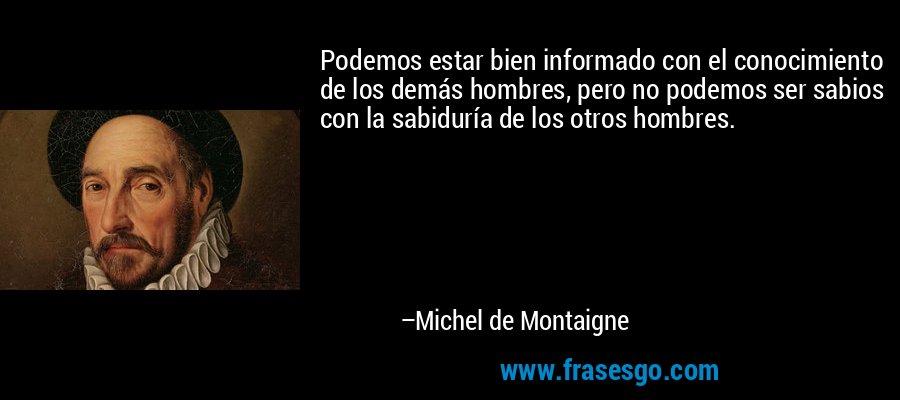 Podemos estar bien informado con el conocimiento de los demás hombres, pero no podemos ser sabios con la sabiduría de los otros hombres. – Michel de Montaigne