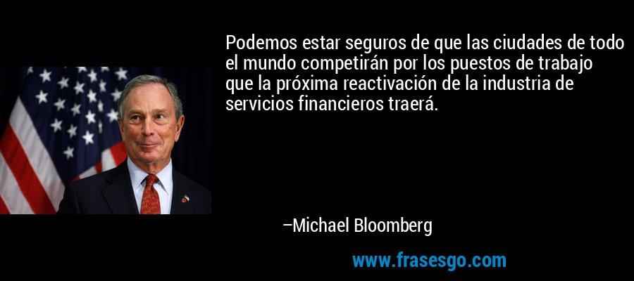 Podemos estar seguros de que las ciudades de todo el mundo competirán por los puestos de trabajo que la próxima reactivación de la industria de servicios financieros traerá. – Michael Bloomberg
