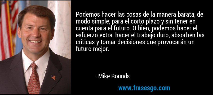 Podemos hacer las cosas de la manera barata, de modo simple, para el corto plazo y sin tener en cuenta para el futuro. O bien, podemos hacer el esfuerzo extra, hacer el trabajo duro, absorben las críticas y tomar decisiones que provocarán un futuro mejor. – Mike Rounds