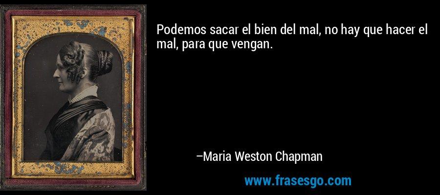 Podemos sacar el bien del mal, no hay que hacer el mal, para que vengan. – Maria Weston Chapman