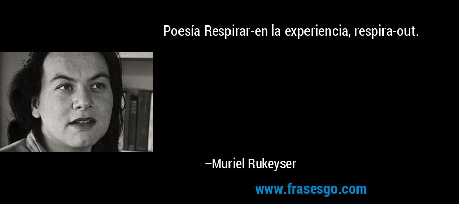 Poesía Respirar-en la experiencia, respira-out. – Muriel Rukeyser