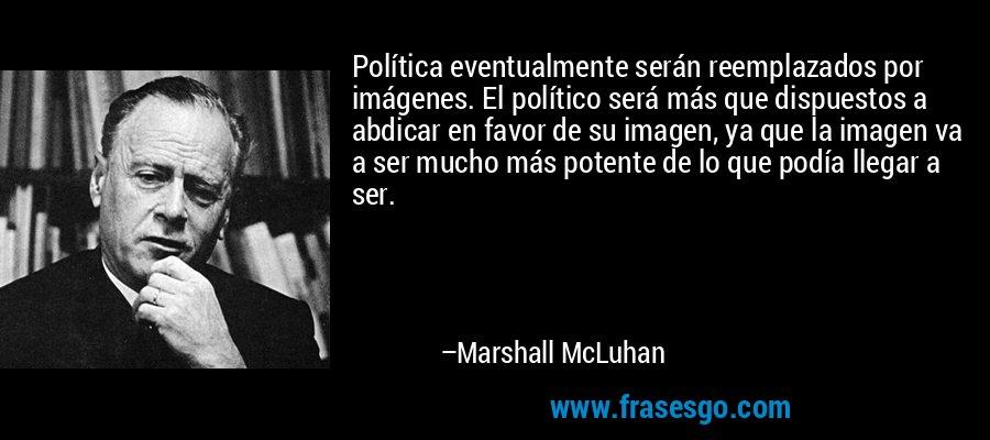 Política eventualmente serán reemplazados por imágenes. El político será más que dispuestos a abdicar en favor de su imagen, ya que la imagen va a ser mucho más potente de lo que podía llegar a ser. – Marshall McLuhan