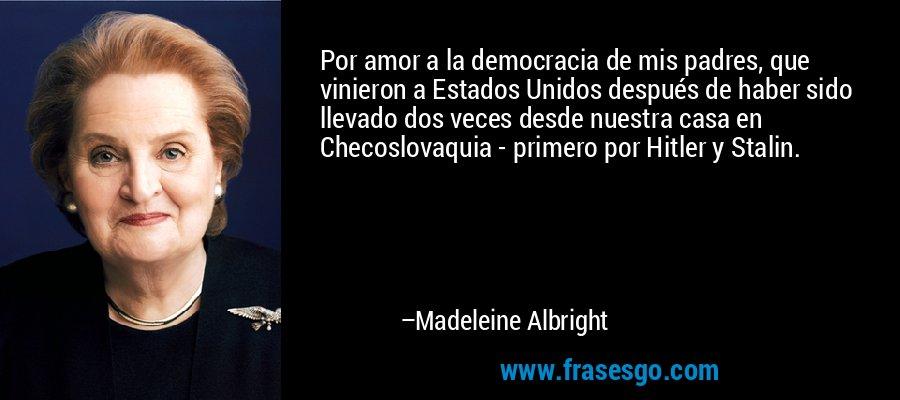 Por amor a la democracia de mis padres, que vinieron a Estados Unidos después de haber sido llevado dos veces desde nuestra casa en Checoslovaquia - primero por Hitler y Stalin. – Madeleine Albright