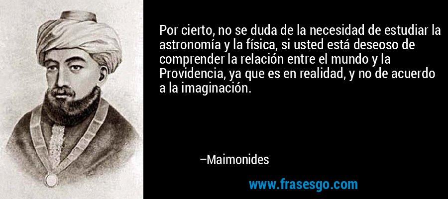 Por cierto, no se duda de la necesidad de estudiar la astronomía y la física, si usted está deseoso de comprender la relación entre el mundo y la Providencia, ya que es en realidad, y no de acuerdo a la imaginación. – Maimonides