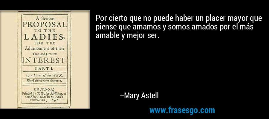 Por cierto que no puede haber un placer mayor que piense que amamos y somos amados por el más amable y mejor ser. – Mary Astell
