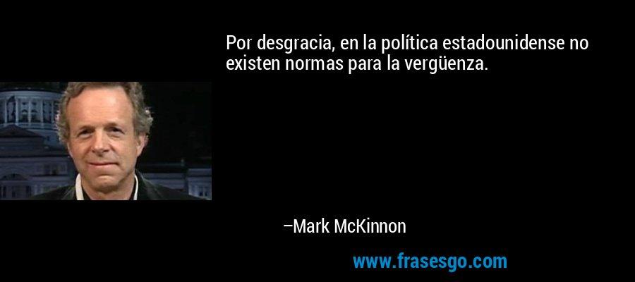 Por desgracia, en la política estadounidense no existen normas para la vergüenza. – Mark McKinnon