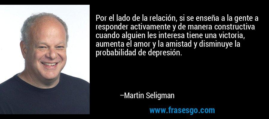 Por el lado de la relación, si se enseña a la gente a responder activamente y de manera constructiva cuando alguien les interesa tiene una victoria, aumenta el amor y la amistad y disminuye la probabilidad de depresión. – Martin Seligman