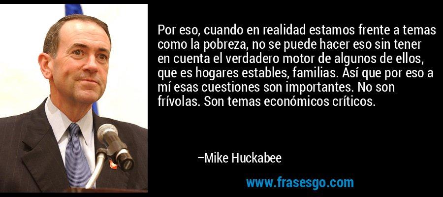 Por eso, cuando en realidad estamos frente a temas como la pobreza, no se puede hacer eso sin tener en cuenta el verdadero motor de algunos de ellos, que es hogares estables, familias. Así que por eso a mí esas cuestiones son importantes. No son frívolas. Son temas económicos críticos. – Mike Huckabee