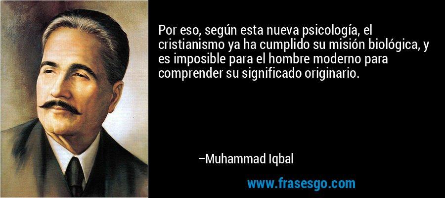 Por eso, según esta nueva psicología, el cristianismo ya ha cumplido su misión biológica, y es imposible para el hombre moderno para comprender su significado originario. – Muhammad Iqbal