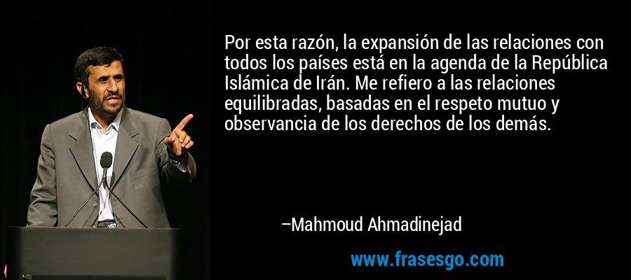 Por esta razón, la expansión de las relaciones con todos los países está en la agenda de la República Islámica de Irán. Me refiero a las relaciones equilibradas, basadas en el respeto mutuo y observancia de los derechos de los demás. – Mahmoud Ahmadinejad