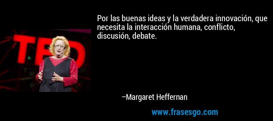 Por las buenas ideas y la verdadera innovación, que necesita la interacción humana, conflicto, discusión, debate. – Margaret Heffernan