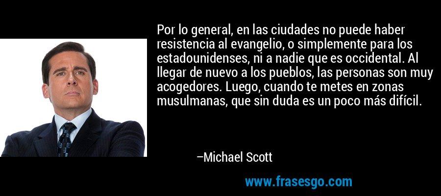 Por lo general, en las ciudades no puede haber resistencia al evangelio, o simplemente para los estadounidenses, ni a nadie que es occidental. Al llegar de nuevo a los pueblos, las personas son muy acogedores. Luego, cuando te metes en zonas musulmanas, que sin duda es un poco más difícil. – Michael Scott