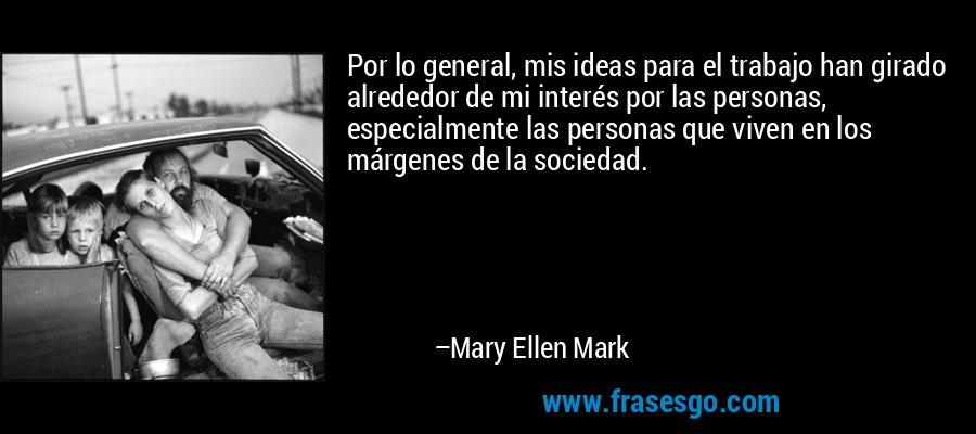 Por lo general, mis ideas para el trabajo han girado alrededor de mi interés por las personas, especialmente las personas que viven en los márgenes de la sociedad. – Mary Ellen Mark