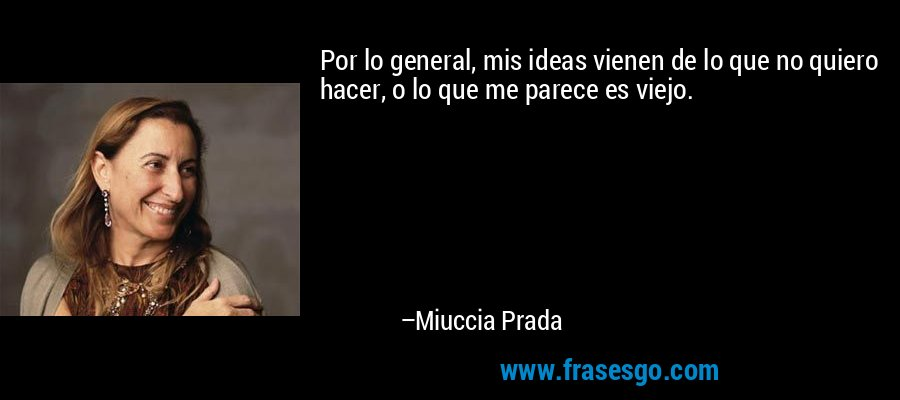 Por lo general, mis ideas vienen de lo que no quiero hacer, o lo que me parece es viejo. – Miuccia Prada