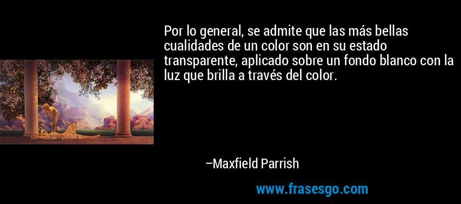 Por lo general, se admite que las más bellas cualidades de un color son en su estado transparente, aplicado sobre un fondo blanco con la luz que brilla a través del color. – Maxfield Parrish