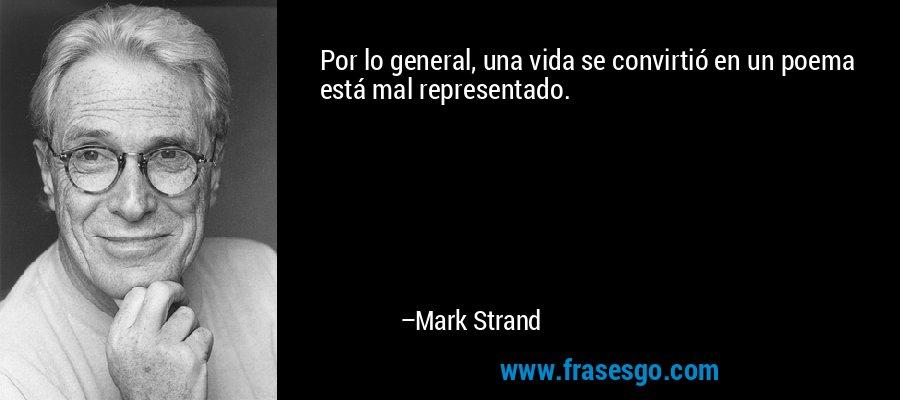 Por lo general, una vida se convirtió en un poema está mal representado. – Mark Strand