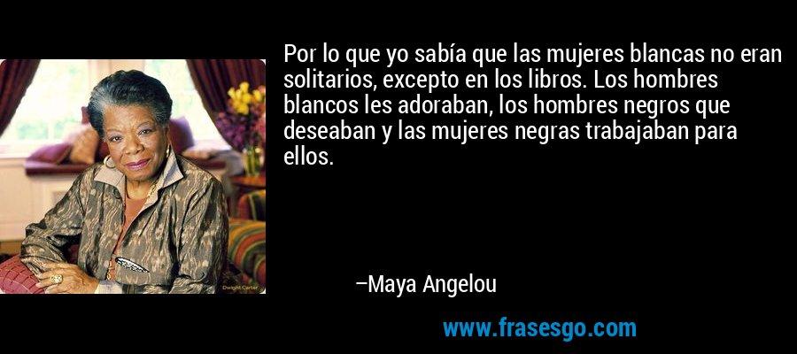 Por lo que yo sabía que las mujeres blancas no eran solitarios, excepto en los libros. Los hombres blancos les adoraban, los hombres negros que deseaban y las mujeres negras trabajaban para ellos. – Maya Angelou