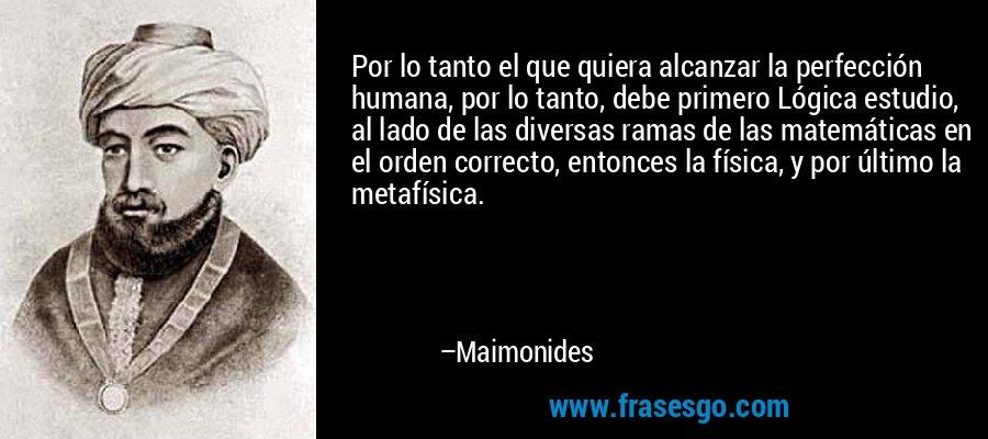 Por lo tanto el que quiera alcanzar la perfección humana, por lo tanto, debe primero Lógica estudio, al lado de las diversas ramas de las matemáticas en el orden correcto, entonces la física, y por último la metafísica. – Maimonides
