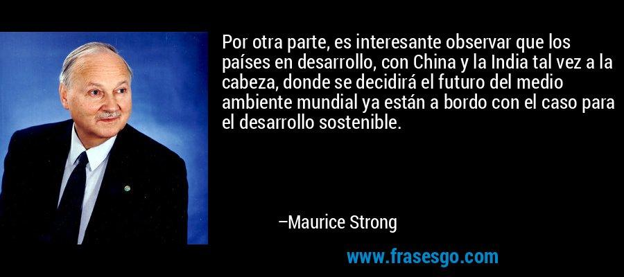 Por otra parte, es interesante observar que los países en desarrollo, con China y la India tal vez a la cabeza, donde se decidirá el futuro del medio ambiente mundial ya están a bordo con el caso para el desarrollo sostenible. – Maurice Strong