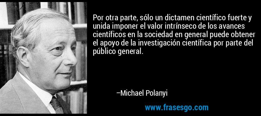 Por otra parte, sólo un dictamen científico fuerte y unida imponer el valor intrínseco de los avances científicos en la sociedad en general puede obtener el apoyo de la investigación científica por parte del público general. – Michael Polanyi