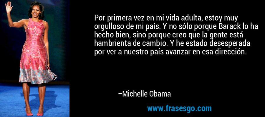 Por primera vez en mi vida adulta, estoy muy orgulloso de mi país. Y no sólo porque Barack lo ha hecho bien, sino porque creo que la gente está hambrienta de cambio. Y he estado desesperada por ver a nuestro país avanzar en esa dirección. – Michelle Obama