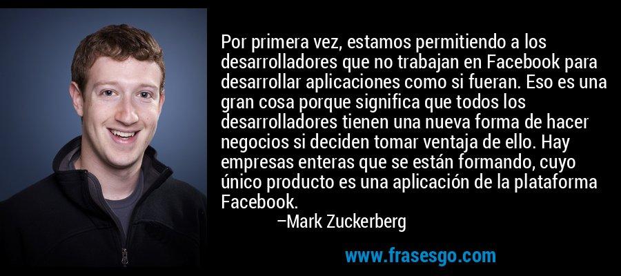 Por primera vez, estamos permitiendo a los desarrolladores que no trabajan en Facebook para desarrollar aplicaciones como si fueran. Eso es una gran cosa porque significa que todos los desarrolladores tienen una nueva forma de hacer negocios si deciden tomar ventaja de ello. Hay empresas enteras que se están formando, cuyo único producto es una aplicación de la plataforma Facebook. – Mark Zuckerberg