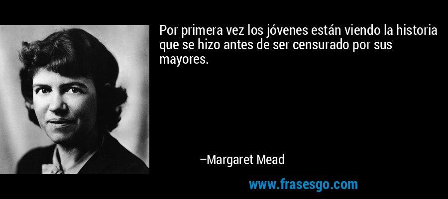 Por primera vez los jóvenes están viendo la historia que se hizo antes de ser censurado por sus mayores. – Margaret Mead