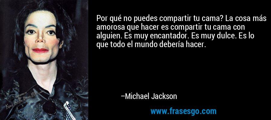 Por qué no puedes compartir tu cama? La cosa más amorosa que hacer es compartir tu cama con alguien. Es muy encantador. Es muy dulce. Es lo que todo el mundo debería hacer. – Michael Jackson