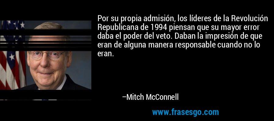 Por su propia admisión, los líderes de la Revolución Republicana de 1994 piensan que su mayor error daba el poder del veto. Daban la impresión de que eran de alguna manera responsable cuando no lo eran. – Mitch McConnell