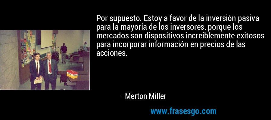 Por supuesto. Estoy a favor de la inversión pasiva para la mayoría de los inversores, porque los mercados son dispositivos increíblemente exitosos para incorporar información en precios de las acciones. – Merton Miller