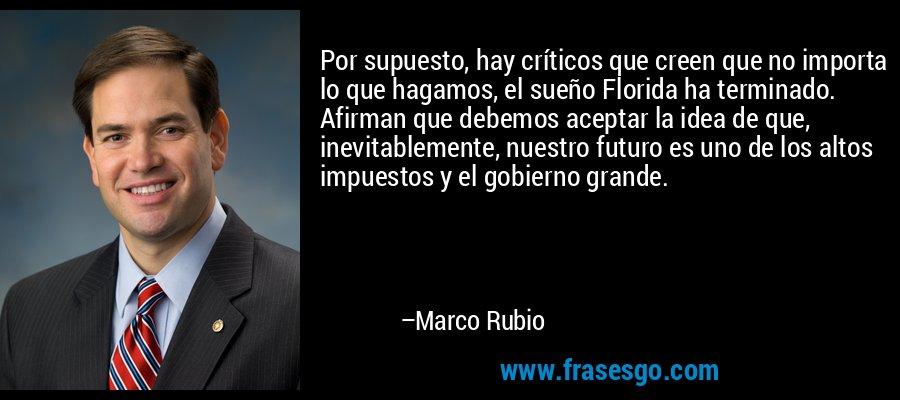 Por supuesto, hay críticos que creen que no importa lo que hagamos, el sueño Florida ha terminado. Afirman que debemos aceptar la idea de que, inevitablemente, nuestro futuro es uno de los altos impuestos y el gobierno grande. – Marco Rubio