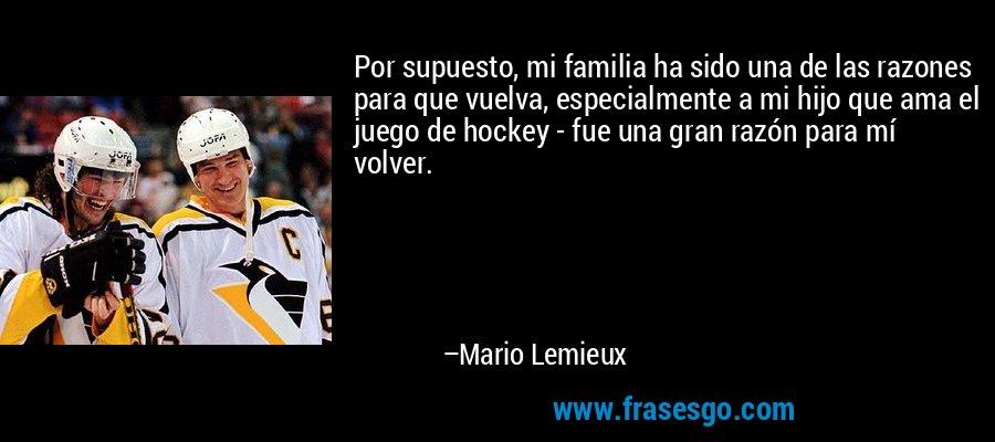 Por supuesto, mi familia ha sido una de las razones para que vuelva, especialmente a mi hijo que ama el juego de hockey - fue una gran razón para mí volver. – Mario Lemieux