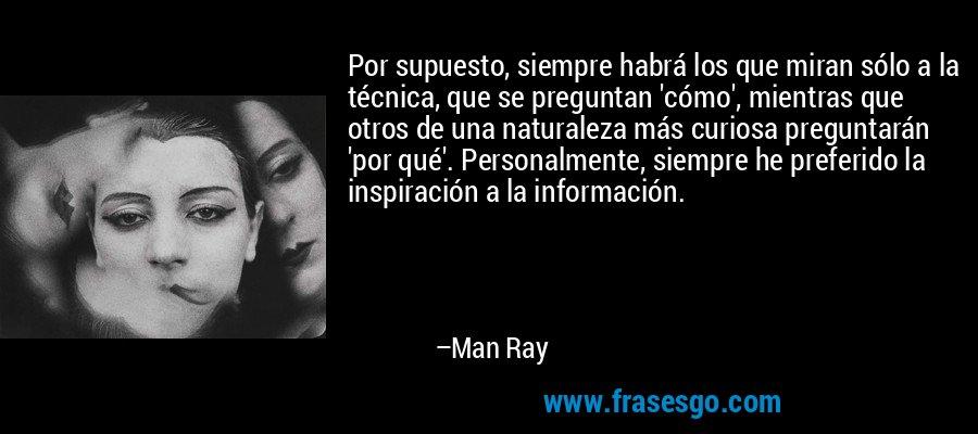 Por supuesto, siempre habrá los que miran sólo a la técnica, que se preguntan 'cómo', mientras que otros de una naturaleza más curiosa preguntarán 'por qué'. Personalmente, siempre he preferido la inspiración a la información. – Man Ray