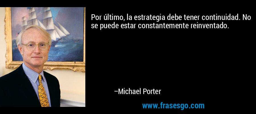Por último, la estrategia debe tener continuidad. No se puede estar constantemente reinventado. – Michael Porter