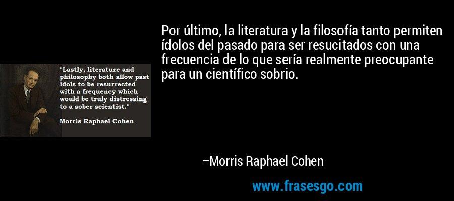 Por último, la literatura y la filosofía tanto permiten ídolos del pasado para ser resucitados con una frecuencia de lo que sería realmente preocupante para un científico sobrio. – Morris Raphael Cohen