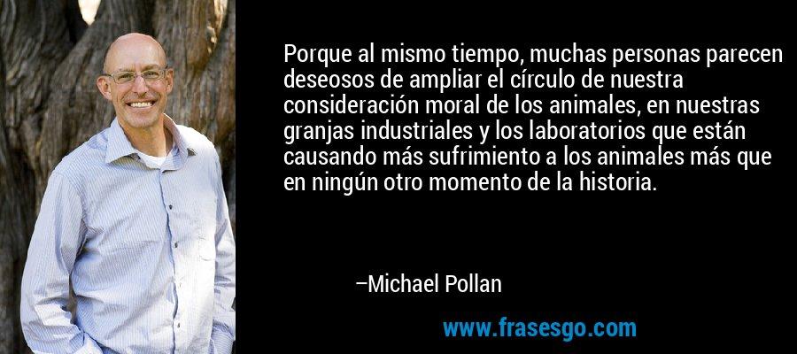 Porque al mismo tiempo, muchas personas parecen deseosos de ampliar el círculo de nuestra consideración moral de los animales, en nuestras granjas industriales y los laboratorios que están causando más sufrimiento a los animales más que en ningún otro momento de la historia. – Michael Pollan