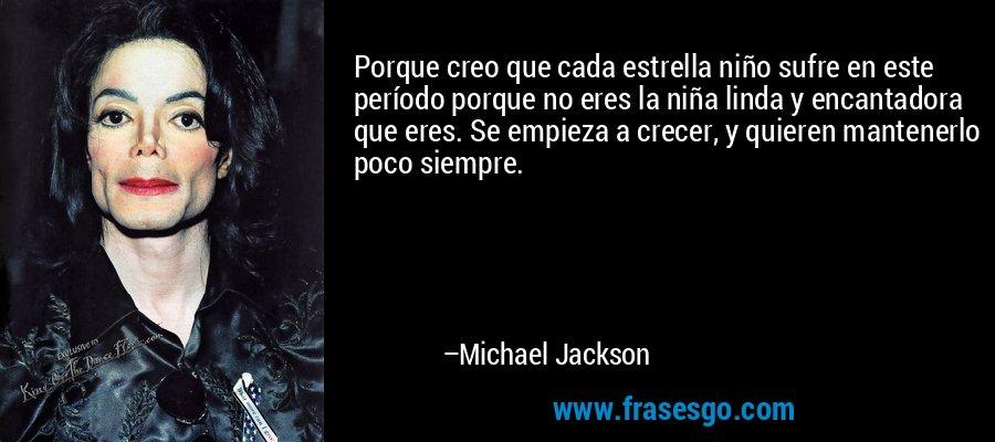 Porque creo que cada estrella niño sufre en este período porque no eres la niña linda y encantadora que eres. Se empieza a crecer, y quieren mantenerlo poco siempre. – Michael Jackson