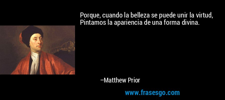 Porque, cuando la belleza se puede unir la virtud, Pintamos la apariencia de una forma divina. – Matthew Prior
