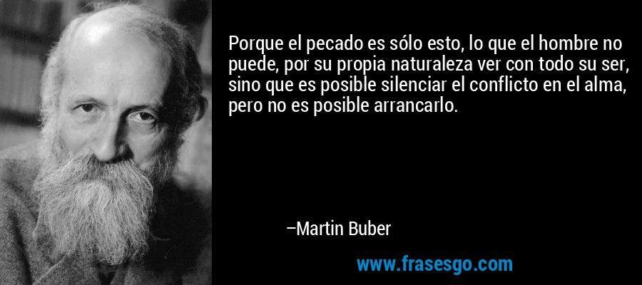 Porque el pecado es sólo esto, lo que el hombre no puede, por su propia naturaleza ver con todo su ser, sino que es posible silenciar el conflicto en el alma, pero no es posible arrancarlo. – Martin Buber