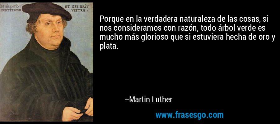 Porque en la verdadera naturaleza de las cosas, si nos consideramos con razón, todo árbol verde es mucho más glorioso que si estuviera hecha de oro y plata. – Martin Luther
