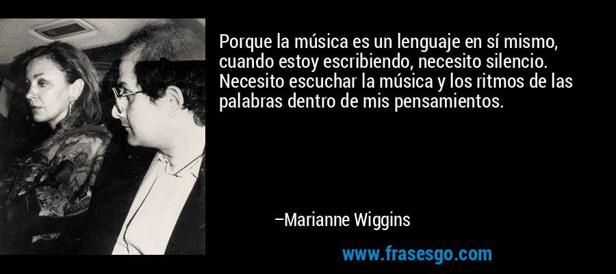 Porque la música es un lenguaje en sí mismo, cuando estoy escribiendo, necesito silencio. Necesito escuchar la música y los ritmos de las palabras dentro de mis pensamientos. – Marianne Wiggins