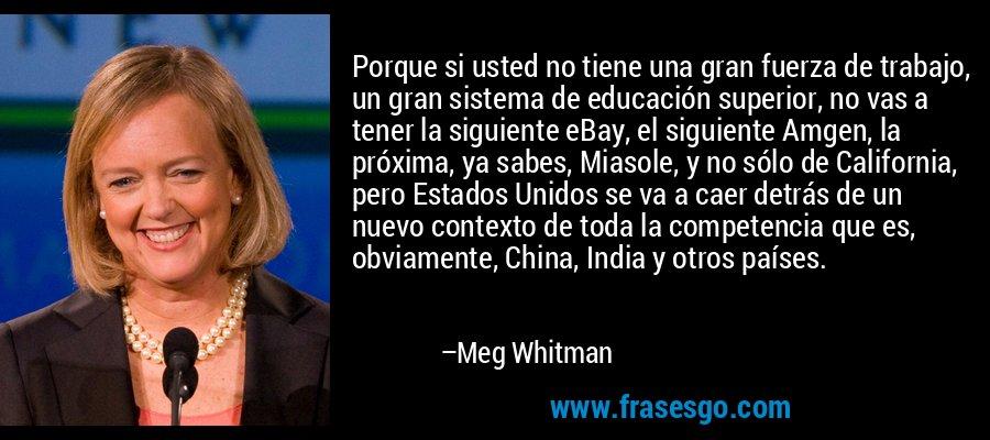 Porque si usted no tiene una gran fuerza de trabajo, un gran sistema de educación superior, no vas a tener la siguiente eBay, el siguiente Amgen, la próxima, ya sabes, Miasole, y no sólo de California, pero Estados Unidos se va a caer detrás de un nuevo contexto de toda la competencia que es, obviamente, China, India y otros países. – Meg Whitman
