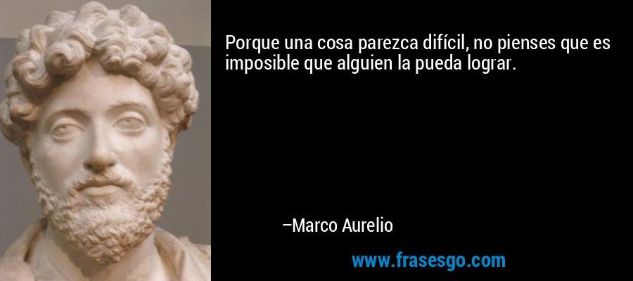 Porque una cosa parezca difícil, no pienses que es imposible que alguien la pueda lograr. – Marco Aurelio