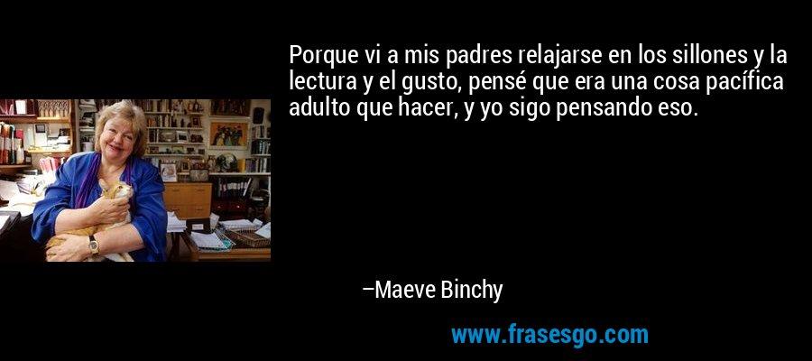 Porque vi a mis padres relajarse en los sillones y la lectura y el gusto, pensé que era una cosa pacífica adulto que hacer, y yo sigo pensando eso. – Maeve Binchy